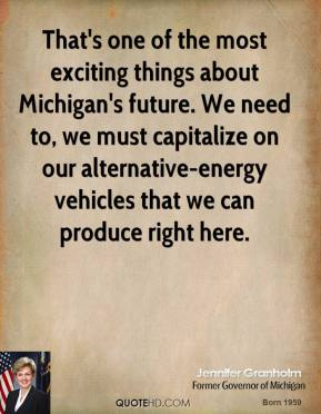 That's one of the most exciting things about Michigan's future. We need to, we must capitalize on our alternative-energy vehicles that we can produce right here.