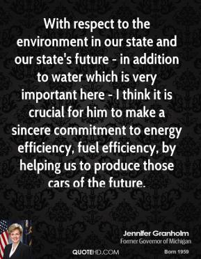 Jennifer Granholm - With respect to the environment in our state and our state's future - in addition to water which is very important here - I think it is crucial for him to make a sincere commitment to energy efficiency, fuel efficiency, by helping us to produce those cars of the future.