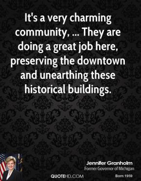 Jennifer Granholm  - It's a very charming community, ... They are doing a great job here, preserving the downtown and unearthing these historical buildings.