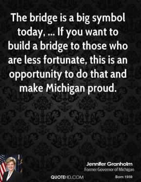 Jennifer Granholm  - The bridge is a big symbol today, ... If you want to build a bridge to those who are less fortunate, this is an opportunity to do that and make Michigan proud.