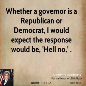 Jennifer Granholm  - Whether a governor is a Republican or Democrat, I would expect the response would be, 'Hell no,' .