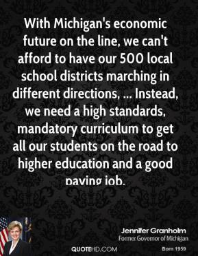 Jennifer Granholm  - With Michigan's economic future on the line, we can't afford to have our 500 local school districts marching in different directions, ... Instead, we need a high standards, mandatory curriculum to get all our students on the road to higher education and a good paying job.