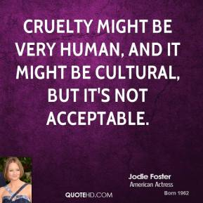 Cruelty might be very human, and it might be cultural, but it's not acceptable.
