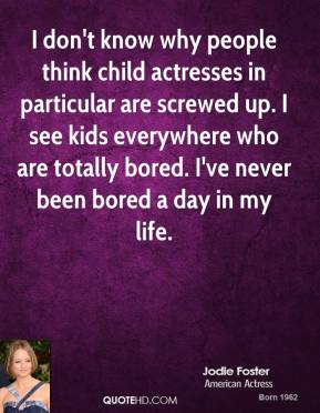 I don't know why people think child actresses in particular are screwed up. I see kids everywhere who are totally bored. I've never been bored a day in my life.