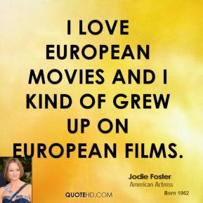 I love European movies and I kind of grew up on European films.