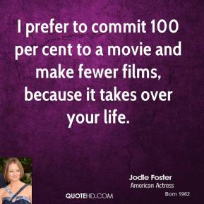 I prefer to commit 100 per cent to a movie and make fewer films, because it takes over your life.