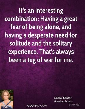It's an interesting combination: Having a great fear of being alone, and having a desperate need for solitude and the solitary experience. That's always been a tug of war for me.
