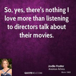 Jodie Foster - So, yes, there's nothing I love more than listening to directors talk about their movies.