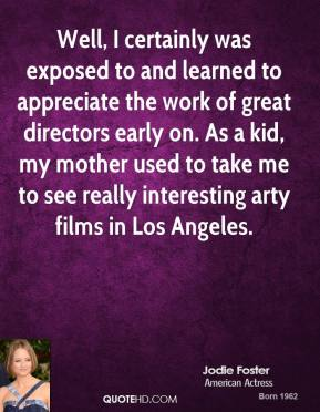 Jodie Foster - Well, I certainly was exposed to and learned to appreciate the work of great directors early on. As a kid, my mother used to take me to see really interesting arty films in Los Angeles.