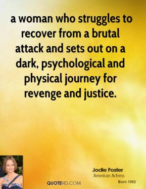 a woman who struggles to recover from a brutal attack and sets out on a dark, psychological and physical journey for revenge and justice.