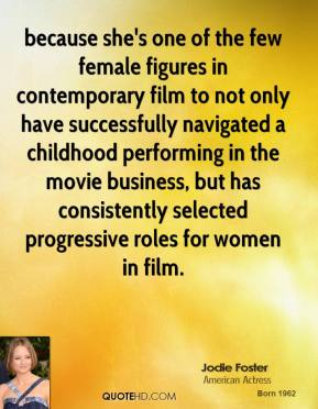 Jodie Foster  - because she's one of the few female figures in contemporary film to not only have successfully navigated a childhood performing in the movie business, but has consistently selected progressive roles for women in film.