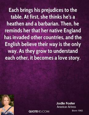 Each brings his prejudices to the table. At first, she thinks he's a heathen and a barbarian. Then, he reminds her that her native England has invaded other countries, and the English believe their way is the only way. As they grow to understand each other, it becomes a love story.