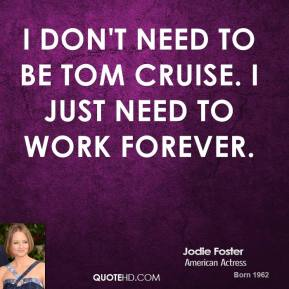 I don't need to be Tom Cruise. I just need to work forever.