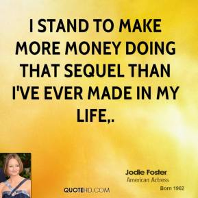 I stand to make more money doing that sequel than I've ever made in my life.
