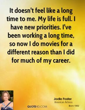 It doesn't feel like a long time to me. My life is full. I have new priorities. I've been working a long time, so now I do movies for a different reason than I did for much of my career.