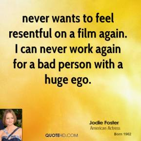 never wants to feel resentful on a film again. I can never work again for a bad person with a huge ego.