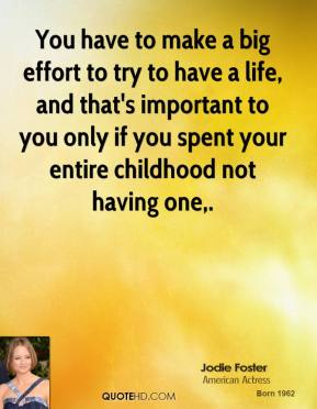You have to make a big effort to try to have a life, and that's important to you only if you spent your entire childhood not having one.