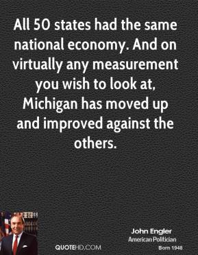 All 50 states had the same national economy. And on virtually any measurement you wish to look at, Michigan has moved up and improved against the others.
