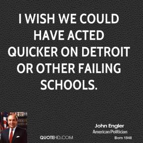 John Engler - I wish we could have acted quicker on Detroit or other failing schools.