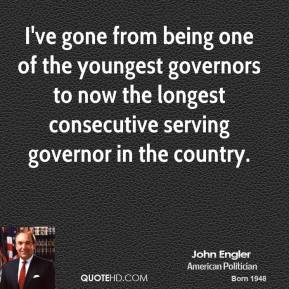 John Engler - I've gone from being one of the youngest governors to now the longest consecutive serving governor in the country.