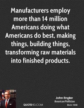 John Engler - Manufacturers employ more than 14 million Americans doing what Americans do best, making things, building things, transforming raw materials into finished products.