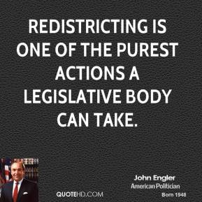 John Engler - Redistricting is one of the purest actions a legislative body can take.