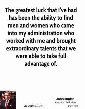John Engler - The greatest luck that I've had has been the ability to find men and women who came into my administration who worked with me and brought extraordinary talents that we were able to take full advantage of.