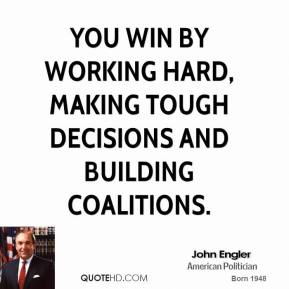 John Engler - You win by working hard, making tough decisions and building coalitions.