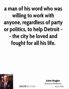 a man of his word who was willing to work with anyone, regardless of party or politics, to help Detroit -- the city he loved and fought for all his life.