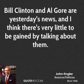 Bill Clinton and Al Gore are yesterday's news, and I think there's very little to be gained by talking about them.