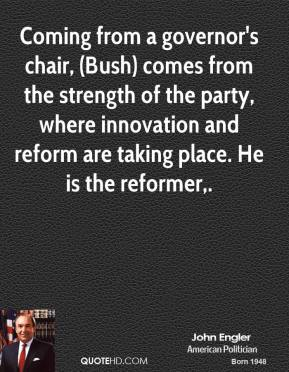 Coming from a governor's chair, (Bush) comes from the strength of the party, where innovation and reform are taking place. He is the reformer.