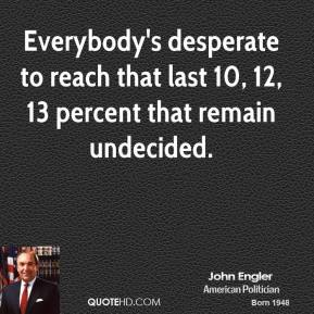 Everybody's desperate to reach that last 10, 12, 13 percent that remain undecided.