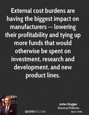 John Engler  - External cost burdens are having the biggest impact on manufacturers -- lowering their profitability and tying up more funds that would otherwise be spent on investment, research and development, and new product lines.