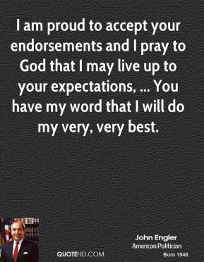 I am proud to accept your endorsements and I pray to God that I may live up to your expectations, ... You have my word that I will do my very, very best.