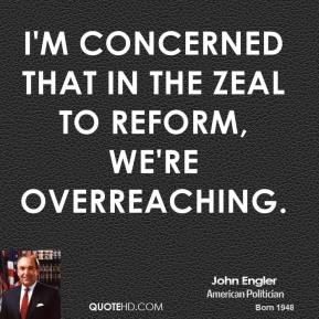 I'm concerned that in the zeal to reform, we're overreaching.