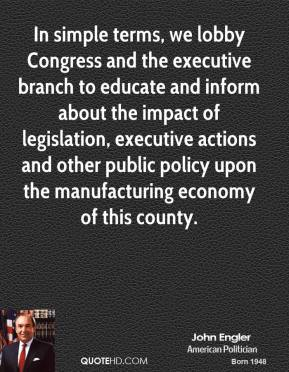 John Engler  - In simple terms, we lobby Congress and the executive branch to educate and inform about the impact of legislation, executive actions and other public policy upon the manufacturing economy of this county.
