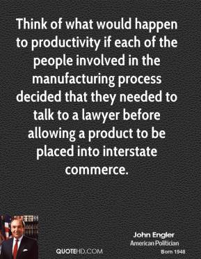 John Engler  - Think of what would happen to productivity if each of the people involved in the manufacturing process decided that they needed to talk to a lawyer before allowing a product to be placed into interstate commerce.