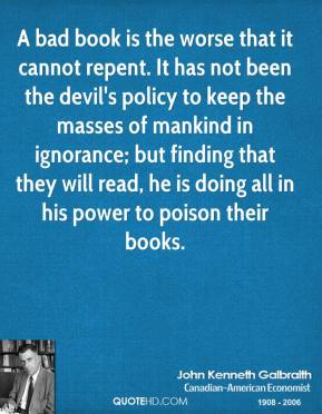 John Kenneth Galbraith - A bad book is the worse that it cannot repent. It has not been the devil's policy to keep the masses of mankind in ignorance; but finding that they will read, he is doing all in his power to poison their books.