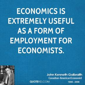 John Kenneth Galbraith - Economics is extremely useful as a form of employment for economists.