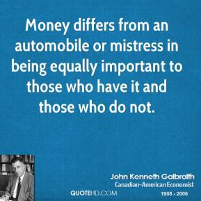 Money differs from an automobile or mistress in being equally important to those who have it and those who do not.