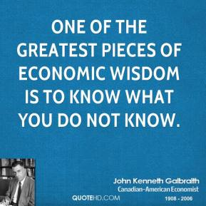 One of the greatest pieces of economic wisdom is to know what you do not know.