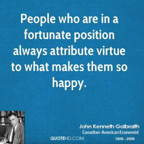 People who are in a fortunate position always attribute virtue to what makes them so happy.