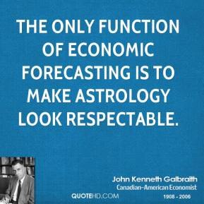 The only function of economic forecasting is to make astrology look respectable.