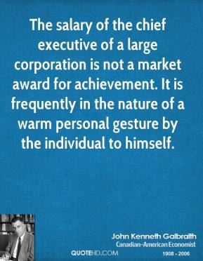 John Kenneth Galbraith - The salary of the chief executive of a large corporation is not a market award for achievement. It is frequently in the nature of a warm personal gesture by the individual to himself.