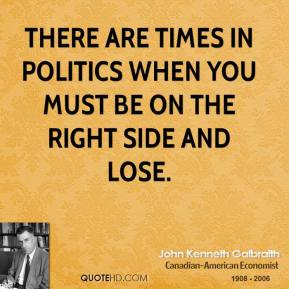 John Kenneth Galbraith - There are times in politics when you must be on the right side and lose.