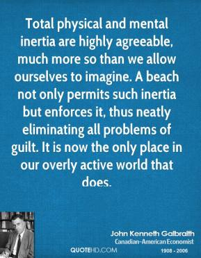Total physical and mental inertia are highly agreeable, much more so than we allow ourselves to imagine. A beach not only permits such inertia but enforces it, thus neatly eliminating all problems of guilt. It is now the only place in our overly active world that does.
