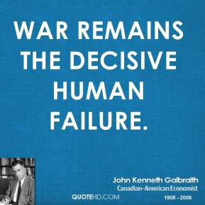 John Kenneth Galbraith - War remains the decisive human failure.