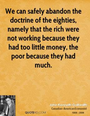 John Kenneth Galbraith - We can safely abandon the doctrine of the eighties, namely that the rich were not working because they had too little money, the poor because they had much.