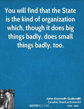 John Kenneth Galbraith - You will find that the State is the kind of organization which, though it does big things badly, does small things badly, too.