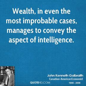 John Kenneth Galbraith - Wealth, in even the most improbable cases, manages to convey the aspect of intelligence.